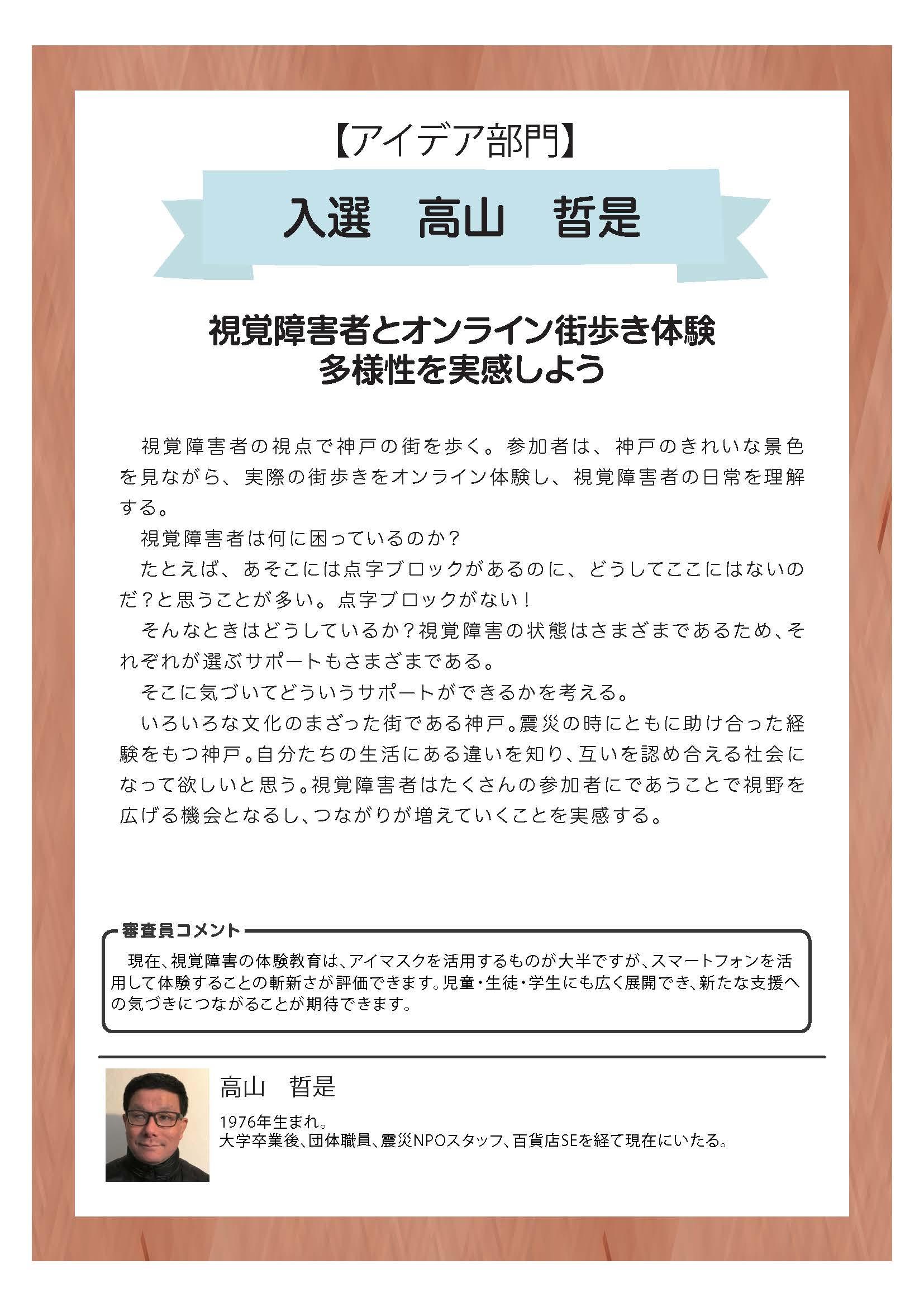 【アイデア部門】 入選 高山 晢是 視覚障害者とオンライン街歩き体験 多様性を実感しよう  視覚障害者の視点で神戸の街を歩く。参加者は、神戸のきれいな景色を見ながら、実際の街歩きをオンライン体験し、視覚障害者の日常を理解する。  視覚障害者は何に困っているのか?  たとえば、あそこには点字ブロックがあるのに、どうしてここにはないのだ?と思うことが多い。点字ブロックがない!  そんなときはどうしているか?視覚障害の状態はさまざまであるため、それぞれが選ぶサポートもさまざまである。  そこに気づいてどういうサポートができるかを考える。  いろいろな文化のまざった街である神戸。震災の時にともに助け合った経験をもつ神戸。自分たちの生活にある違いを知り、互いを認め合える社会になって欲しいと思う。視覚障害者はたくさんの参加者にであうことで視野を広げる機会となるし、つながりが増えていくことを実感する。  審査員コメント 現在、視覚障害の体験教育は、アイマスクを活用するものが大半ですが、スマートフォンを活用して体験することの斬新さが評価できます。児童・生徒・学生にも広く展開でき、新たな支援への気づきにつながることが期待できます。  高山 晢是 1976年生まれ。 大学卒業後、団体職員、震災NPOスタッフ、百貨店SEを経て現在にいたる。