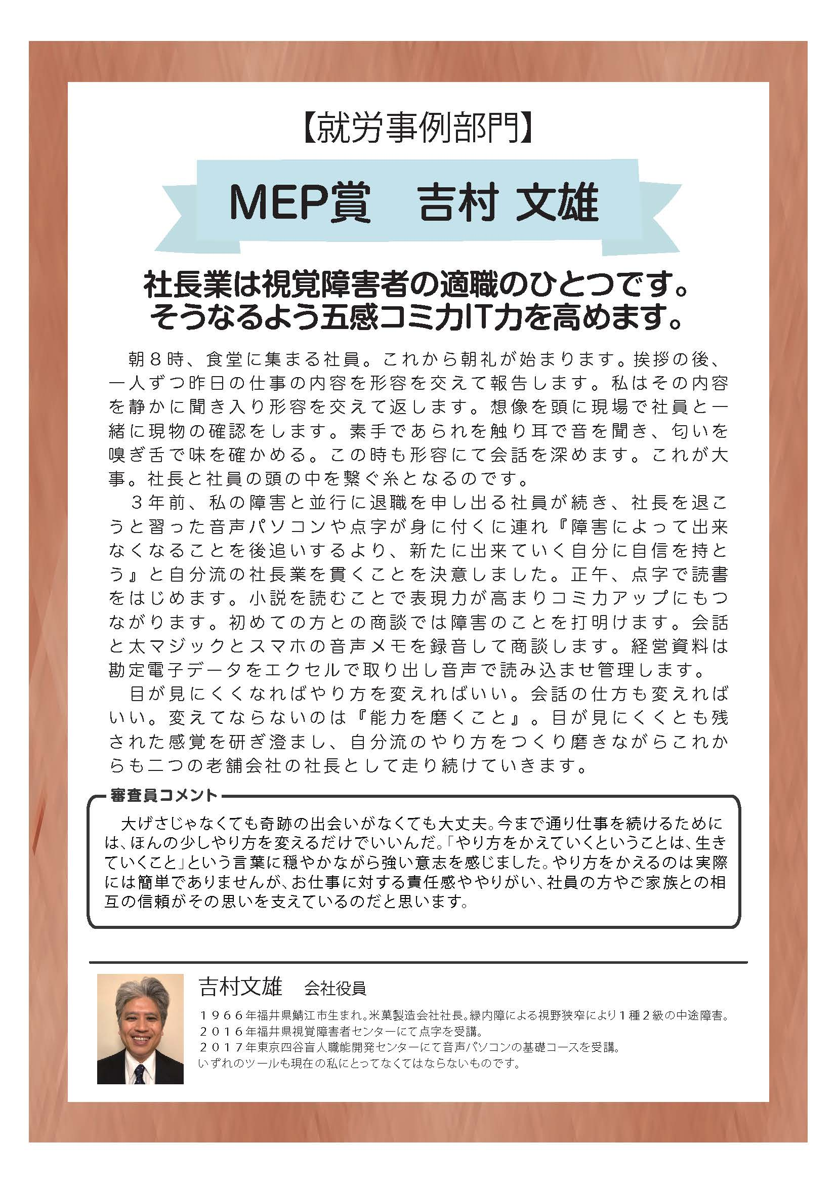 【就労事例部門】 MEP賞 吉村 文雄 社長業は視覚障害者の適職のひとつです。 そうなるよう五感コミ力IT力を高めます。  朝8時、食堂に集まる社員。これから朝礼が始まります。挨拶の後、一人ずつ昨日の仕事の内容を形容を交えて報告します。私はその内容を静かに聞き入り形容を交えて返します。想像を頭に現場で社員と一緒に現物の確認をします。素手であられを触り耳で音を聞き、匂いを嗅ぎ舌で味を確かめる。この時も形容にて会話を深めます。これが大 事。社長と社員の頭の中を繋ぐ糸となるのです。  3年前、私の障害と並行に退職を申し出る社員が続き、社長を退こうと習った音声パソコンや点字が身に付くに連れ『障害によって出来なくなることを後追いするより、新たに出来ていく自分に自信を持とう』と自分流の社長業を貫くことを決意しました。正午、点字で読書をはじめます。小説を読むことで表現力が高まりコミ力アップにもつながります。初めての方との商談では障害のことを打明けます。会話と太マジックとスマホの音声メモを録音して商談します。経営資料は勘定電子データをエクセルで取り出し音声で読み込ませ管理します。  目が見にくくなればやり方を変えればいい。会話の仕方も変えればいい。変えてならないのは『能力を磨くこと』。目が見にくくとも残された感覚を研ぎ澄まし、自分流のやり方をつくり磨きながらこれからも二つの老舗会社の社長として走り続けていきます。  審査員コメント 大げさじゃなくても奇跡の出会いがなくても大丈夫。今まで通り仕事を続けるためには、ほんの少しやり方を変えるだけでいいんだ。「やり方をかえていくということは、生きていくこと」という言葉に穏やかながら強い意志を感じました。やり方をかえるのは実際には簡単でありませんが、お仕事に対する責任感ややりがい、社員の方やご家族との相互の信頼がその思いを支えているのだと思います。  吉村文雄 会社役員 1966年福井県鯖江市生まれ。米菓製造会社社長。緑内障による視野狭窄により1種2級の中途障害。 2016年福井県視覚障害者センターにて点字を受講。 2017年東京四谷盲人職能開発センターにて音声パソコンの基礎コースを受講。 いずれのツールも現在の私にとってなくてはならないものです。