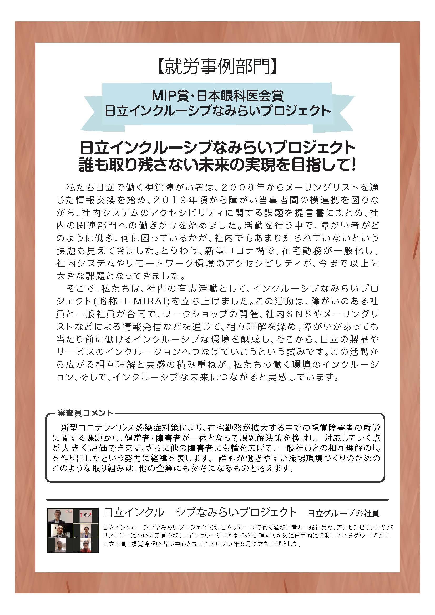 【就労事例部門】 MIP賞・日本眼科医会賞 日立インクルーシブなみらいプロジェクト 日立インクルーシブなみらいプロジェクト 誰も取り残さない未来の実現を目指して!  私たち日立で働く視覚障がい者は、2008年からメーリングリストを通じた情報交換を始め、2019年頃から障がい当事者間の横連携を図りながら、社内システムのアクセシビリティに関する課題を提言書にまとめ、社内の関連部門への働きかけを始めました。活動を行う中で、障がい者がどのように働き、何に困っているかが、社内でもあまり知られていないという課題も見えてきました。とりわけ、新型コロナ禍で、在宅勤務が一般化し、社内システムやリモートワーク環境のアクセシビリティが、今まで以上に大きな課題となってきました。  そこで、私たちは、社内の有志活動として、インクルーシブなみらいプロジェクト(略称:I-MIRAI)を立ち上げました。この活動は、障がいのある社員と一般社員が合同で、ワークショップの開催、社内SNSやメーリングリストなどによる情報発信などを通じて、相互理解を深め、障がいがあっても当たり前に働けるインクルーシブな環境を醸成し、そこから、日立の製品やサービスのインクルージョンへつなげていこうという試みです。この活動から広がる相互理解と共感の積み重ねが、私たちの働く環境のインクルージョン、そして、インクルーシブな未来につながると実感しています。  審査員コメント 新型コロナウイルス感染症対策により、在宅勤務が拡大する中での視覚障害者の就労に関する課題から、健常者・障害者が一体となって課題解決策を検討し、対応していく点が大きく評価できます。さらに他の障害者にも輪を広げて、一般社員との相互理解の場を作り出したという努力に経緯を表します。誰もが働きやすい職場環境づくりのためのこのような取り組みは、他の企業にも参考になるものと考えます。  日立インクルーシブなみらいプロジェクト日立グループの社員 日立インクルーシブなみらいプロジェクトは、日立グループで働く障がい者と一般社員が、アクセシビリティやバリアフリーについて意見交換し、インクルーシブな社会を実現するために自主的に活動しているグループです。 日立で働く視覚障がい者が中心となって2020年6月に立ち上げました。