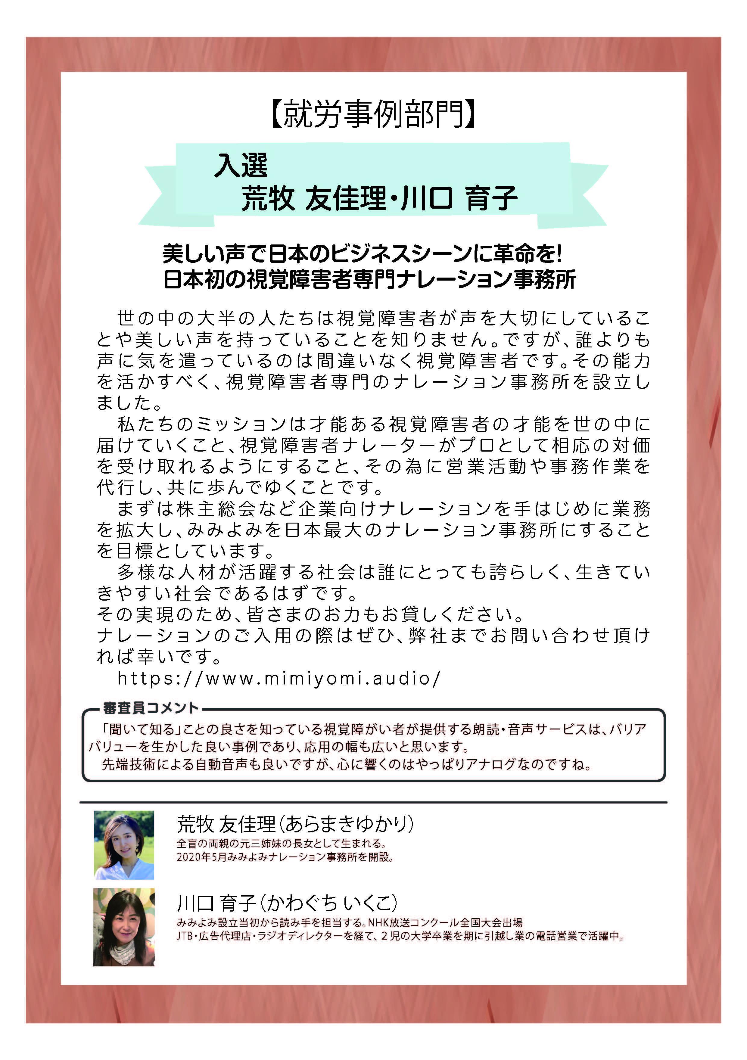 【就労事例部門】 入選 荒牧 友佳理・川口 育子 美しい声で日本のビジネスシーンに革命を! 日本初の視覚障害者専門ナレーション事務所  世の中の大半の人たちは視覚障害者が声を大切にしていることや美しい声を持っていることを知りません。ですが、誰よりも声に気を遣っているのは間違いなく視覚障害者です。その能力を活かすべく、視覚障害者専門のナレーション事務所を設立しました。  私たちのミッションは才能ある視覚障害者の才能を世の中に届けていくこと、視覚障害者ナレーターがプロとして相応の対価を受け取れるようにすること、その為に営業活動や事務作業を代行し、共に歩んでゆくことです。  まずは株主総会など企業向けナレーションを手はじめに業務を拡大し、みみよみを日本最大のナレーション事務所にすることを目標としています。  多様な人材が活躍する社会は誰にとっても誇らしく、生きていきやすい社会であるはずです。 その実現のため、皆さまのお力もお貸しください。 ナレーションのご入用の際はぜひ、弊社までお問い合わせ頂ければ幸いです。  https://www.mimiyomi.audio/  審査員コメント 「聞いて知る」ことの良さを知っている視覚障がい者が提供する朗読・音声サービスは、バリアバリューを生かした良い事例であり、応用の幅も広いと思います。 先端技術による自動音声も良いですが、心に響くのはやっぱりアナログなのですね。  荒牧 友佳理(あらまきゆかり) 全盲の両親の元三姉妹の長女として生まれる。 2020年5月みみよみナレーション事務所を開設。 川口 育子(かわぐち いくこ) みみよみ設立当初から読み手を担当する。NHK放送コンクール全国大会出場 JTB・広告代理店・ラジオディレクターを経て、2児の大学卒業を期に引越し業の電話営業で活躍中。